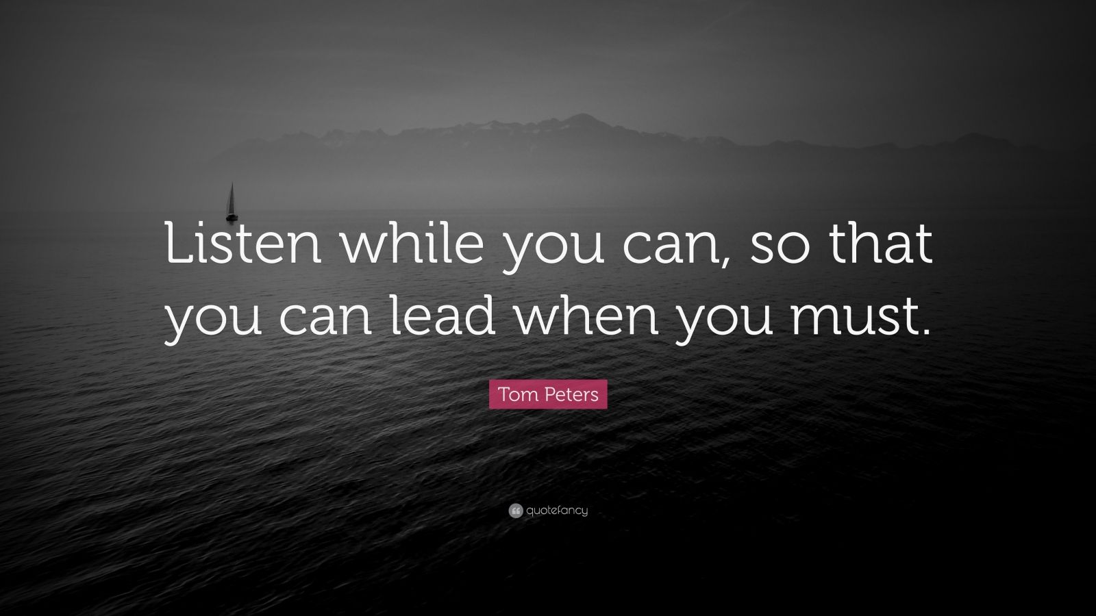 "Tom Peters Quote: ""Listen while you can, so that you can lead when you must."""