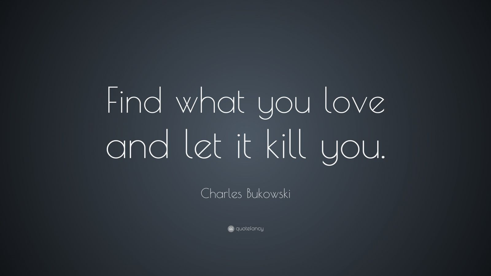 Quotes About Love Killing You : Charles Bukowski Quote: ?Find what you love and let it kill you.?