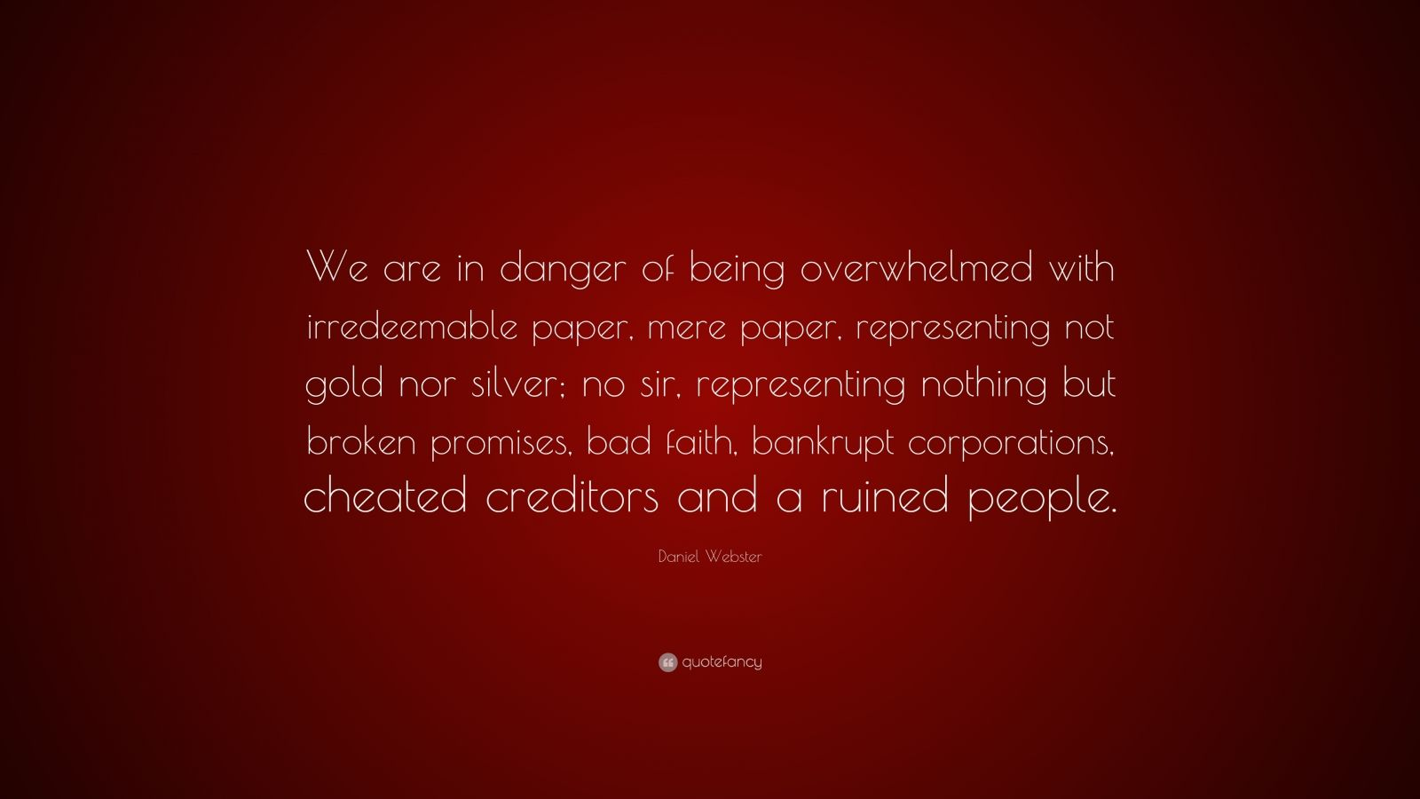 """Daniel Webster Quote: """"We are in danger of being overwhelmed with irredeemable paper, mere paper, representing not gold nor silver; no sir, representing nothing but broken promises, bad faith, bankrupt corporations, cheated creditors and a ruined people."""""""