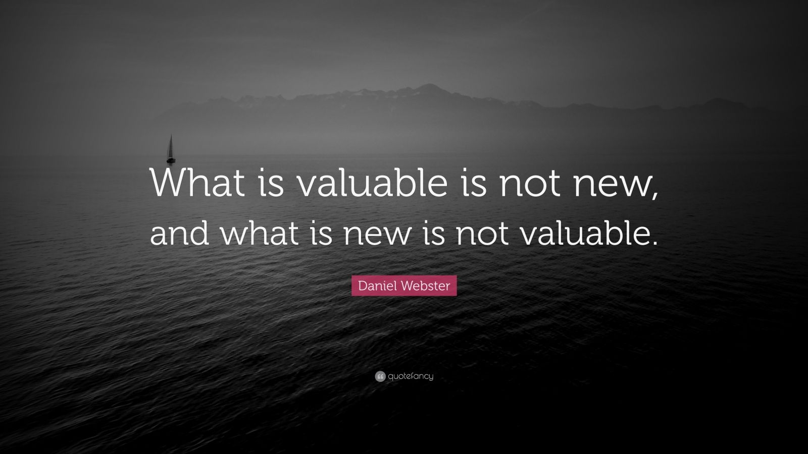 """Daniel Webster Quote: """"What is valuable is not new, and what is new is not valuable."""""""