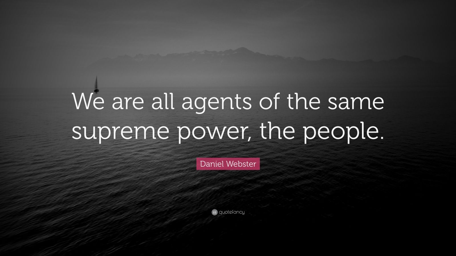 "Daniel Webster Quote: ""We are all agents of the same supreme power, the people."""