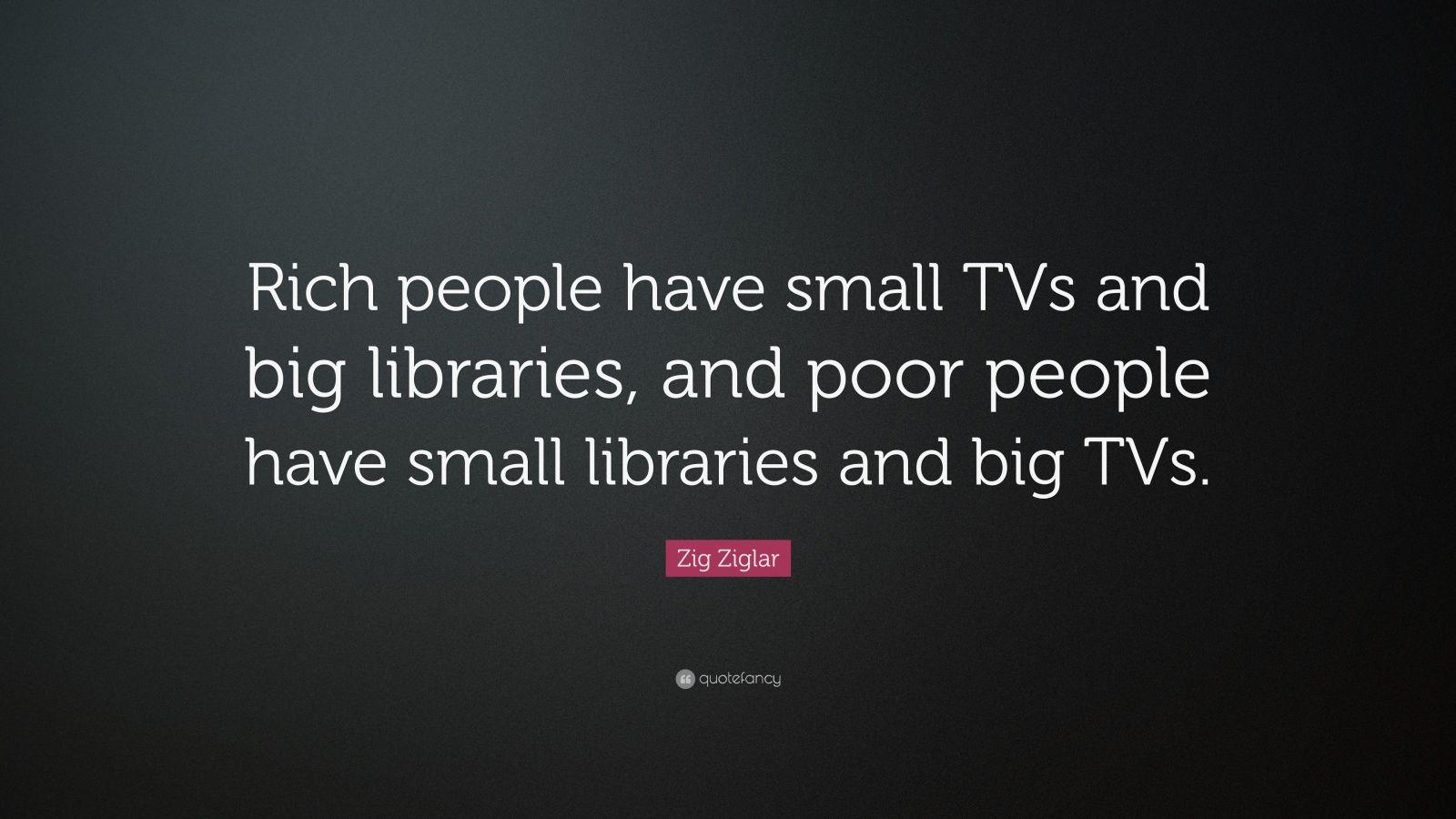 "Zig Ziglar Quote: ""Rich People Have Small TVs And Big"