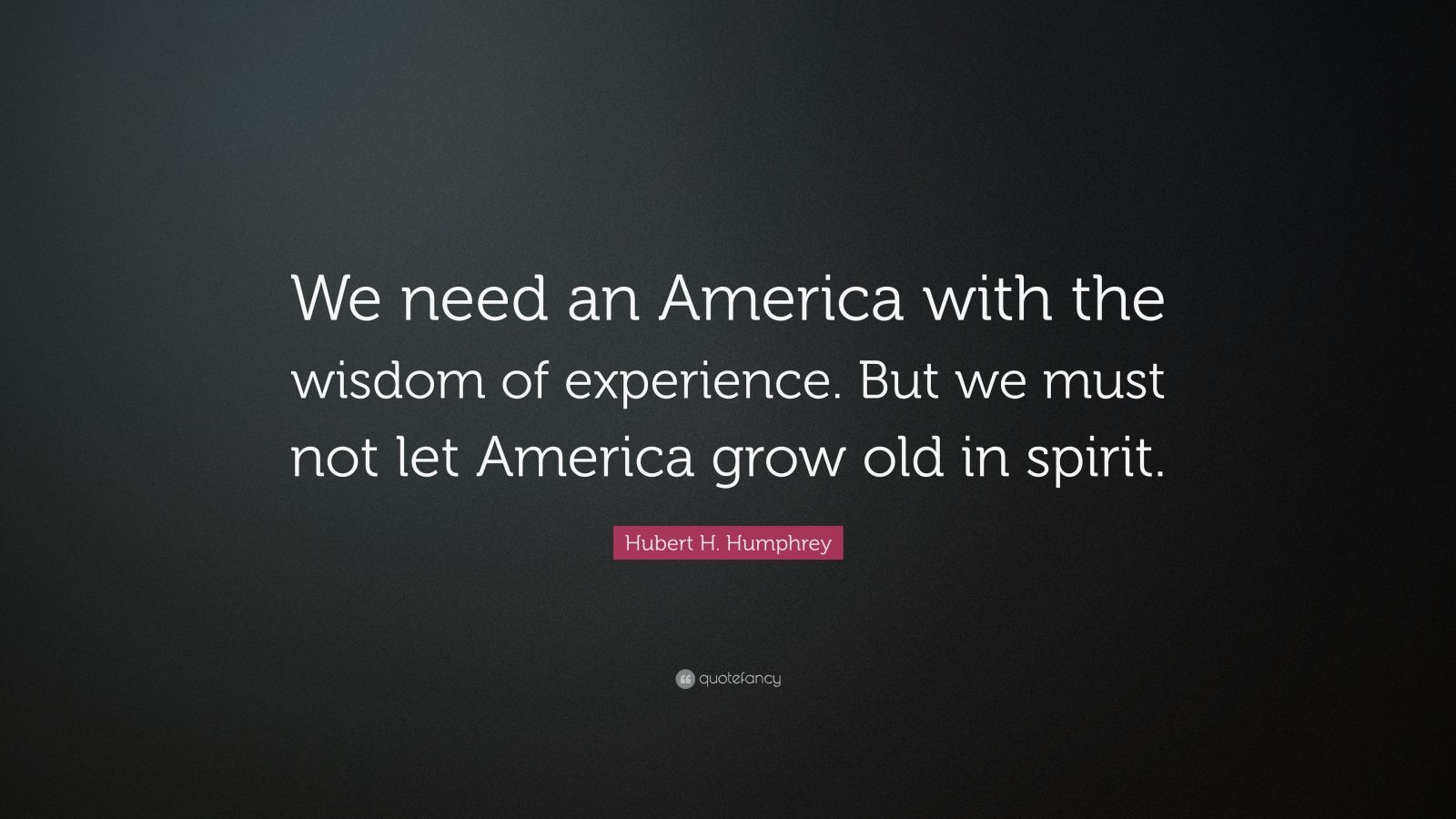 """Hubert H. Humphrey Quote: """"We need an America with the wisdom of experience. But we must not let America grow old in spirit."""""""