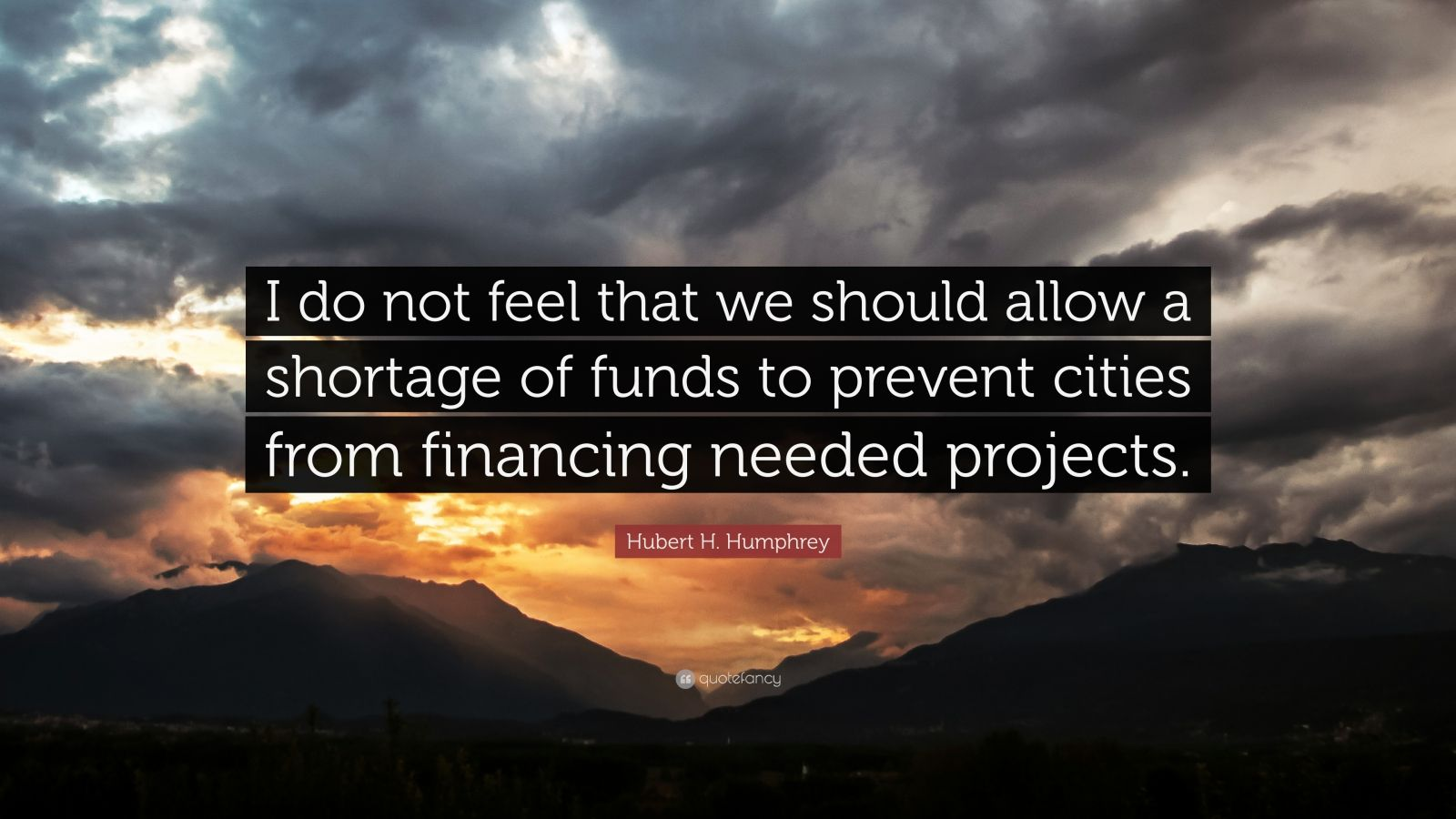 """Hubert H. Humphrey Quote: """"I do not feel that we should allow a shortage of funds to prevent cities from financing needed projects."""""""
