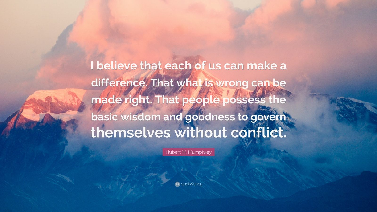 """Hubert H. Humphrey Quote: """"I believe that each of us can make a difference. That what is wrong can be made right. That people possess the basic wisdom and goodness to govern themselves without conflict."""""""