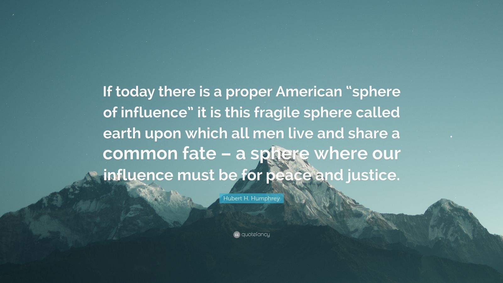 "Hubert H. Humphrey Quote: ""If today there is a proper American ""sphere of influence"" it is this fragile sphere called earth upon which all men live and share a common fate – a sphere where our influence must be for peace and justice."""