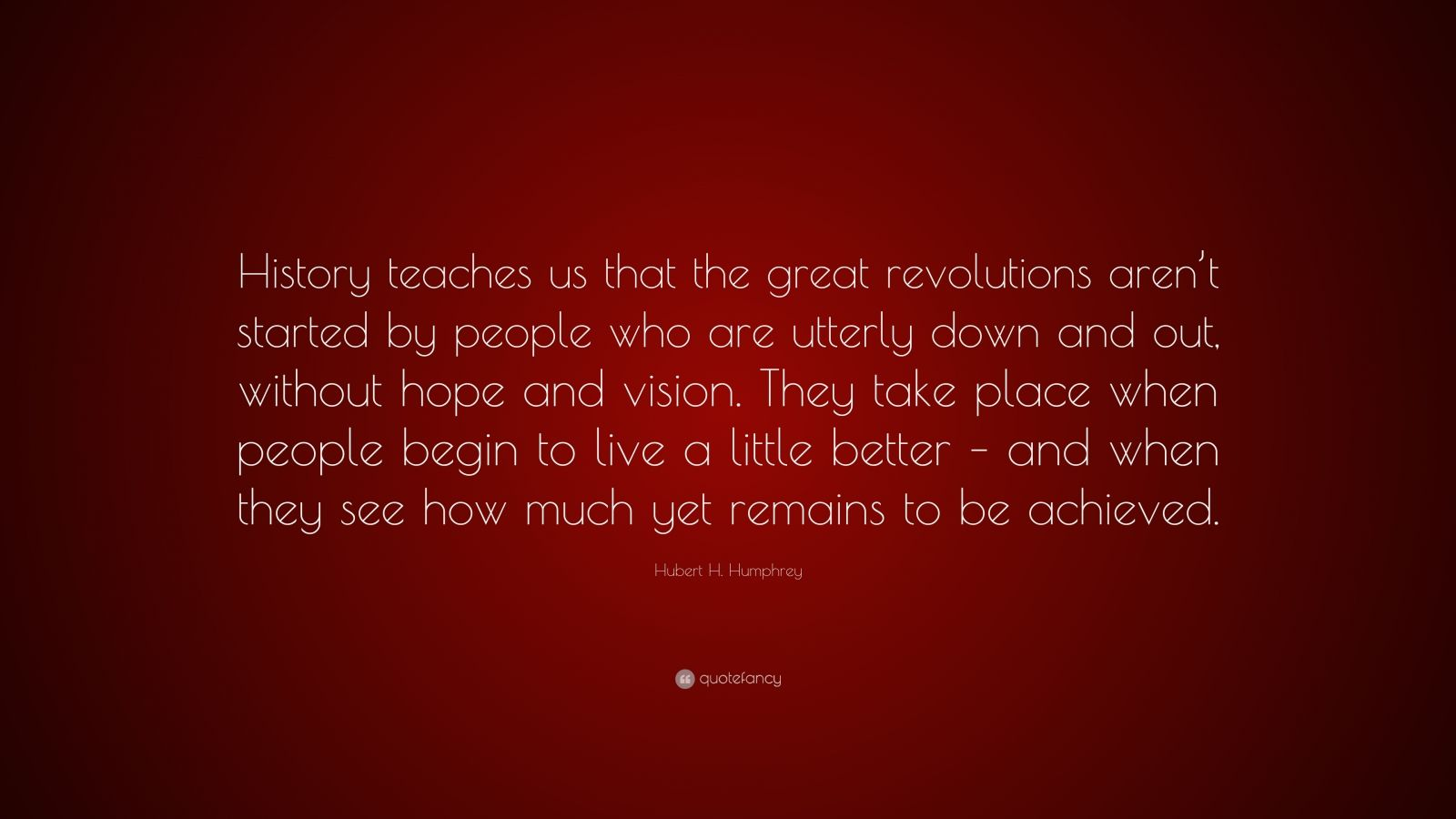"""Hubert H. Humphrey Quote: """"History teaches us that the great revolutions aren't started by people who are utterly down and out, without hope and vision. They take place when people begin to live a little better – and when they see how much yet remains to be achieved."""""""