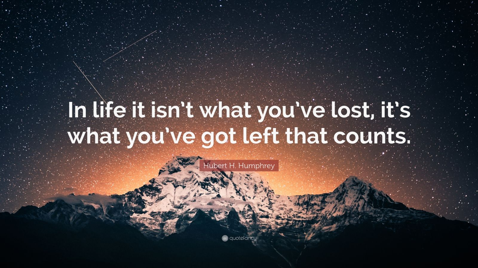 """Hubert H. Humphrey Quote: """"In life it isn't what you've lost, it's what you've got left that counts."""""""