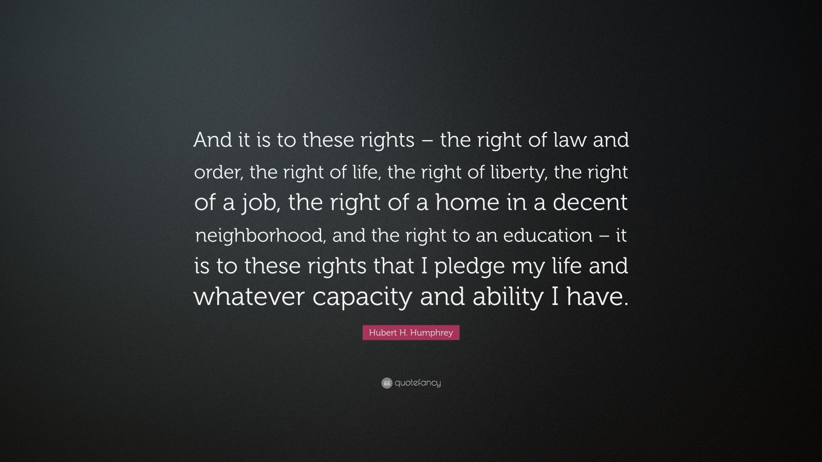 "Hubert H. Humphrey Quote: ""And it is to these rights – the right of law and order, the right of life, the right of liberty, the right of a job, the right of a home in a decent neighborhood, and the right to an education – it is to these rights that I pledge my life and whatever capacity and ability I have."""