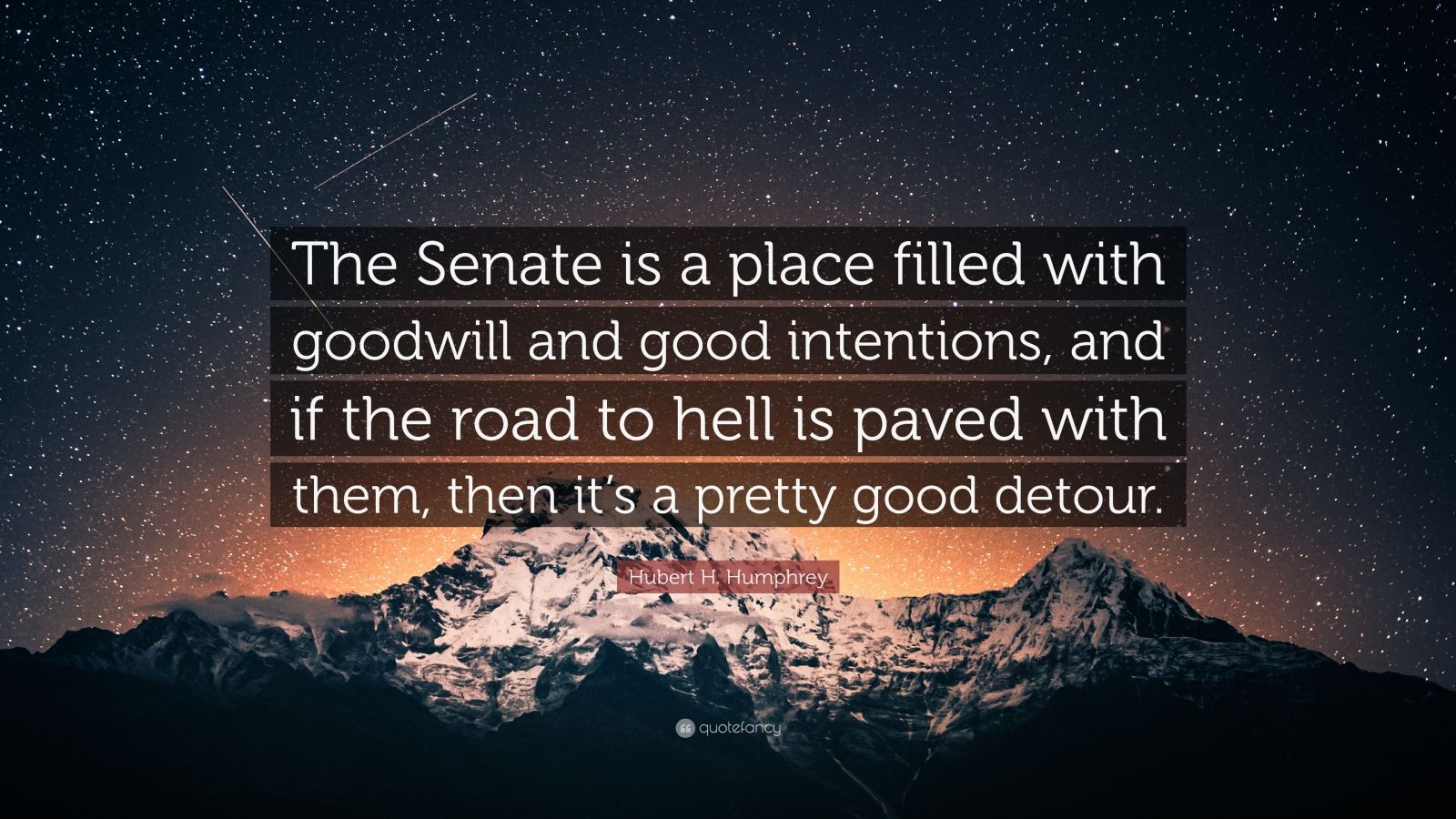 """Hubert H. Humphrey Quote: """"The Senate is a place filled with goodwill and good intentions, and if the road to hell is paved with them, then it's a pretty good detour."""""""