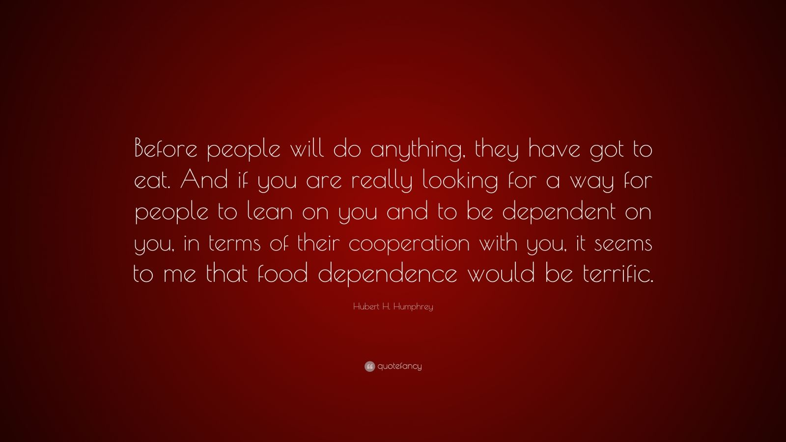 """Hubert H. Humphrey Quote: """"Before people will do anything, they have got to eat. And if you are really looking for a way for people to lean on you and to be dependent on you, in terms of their cooperation with you, it seems to me that food dependence would be terrific."""""""