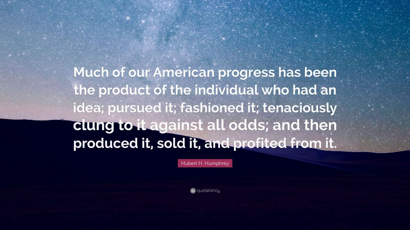 """Hubert H. Humphrey Quote: """"Much of our American progress has been the product of the individual who had an idea; pursued it; fashioned it; tenaciously clung to it against all odds; and then produced it, sold it, and profited from it."""""""