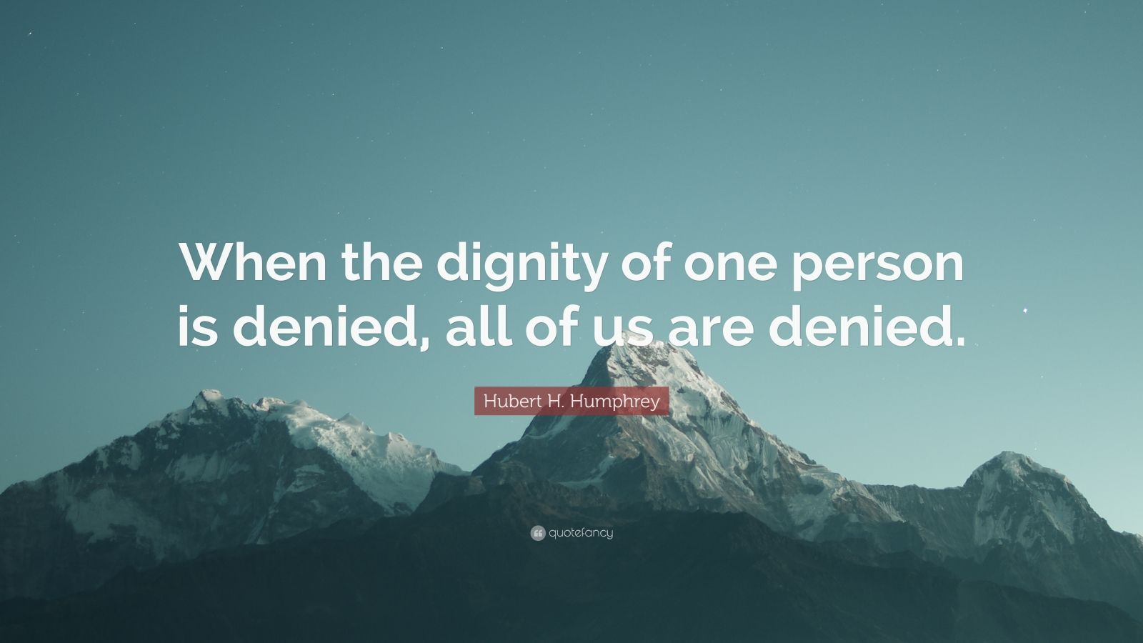 "Hubert H. Humphrey Quote: ""When the dignity of one person is denied, all of us are denied."""