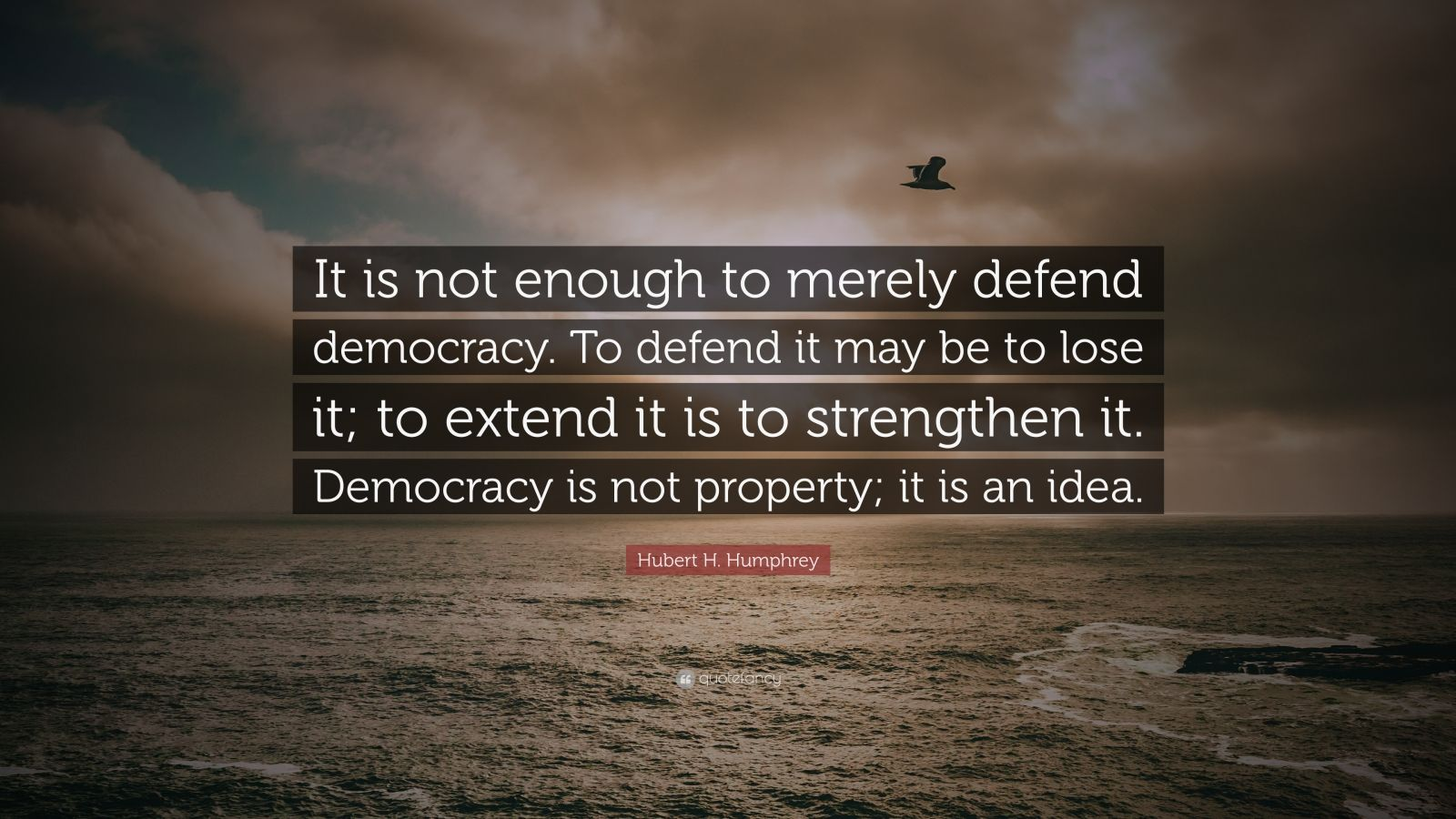 "Hubert H. Humphrey Quote: ""It is not enough to merely defend democracy. To defend it may be to lose it; to extend it is to strengthen it. Democracy is not property; it is an idea."""