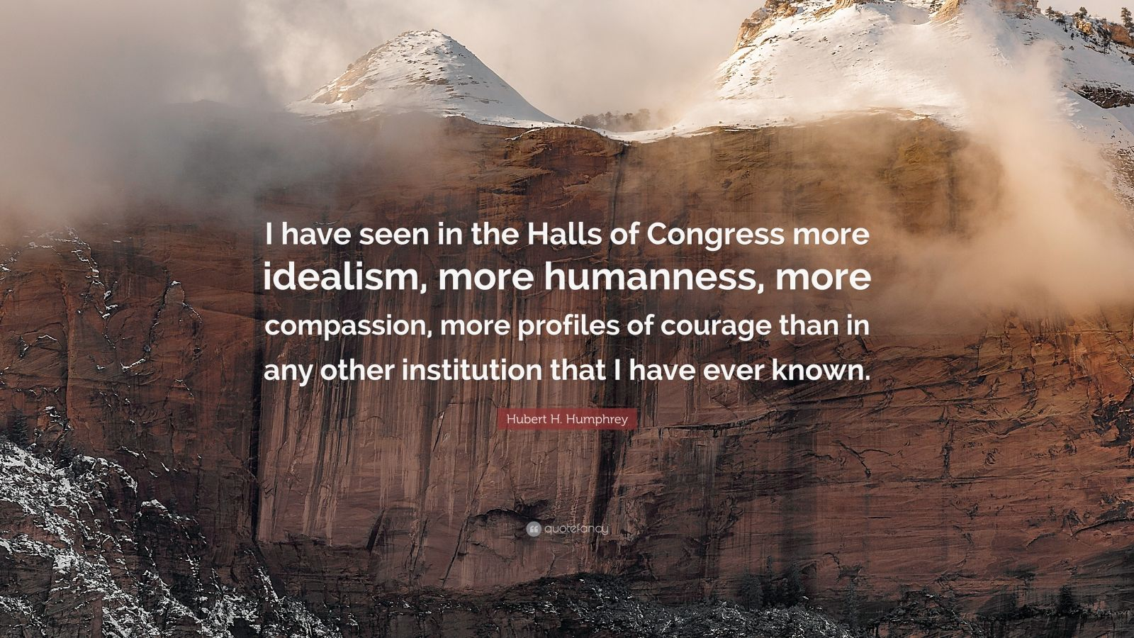 "Hubert H. Humphrey Quote: ""I have seen in the Halls of Congress more idealism, more humanness, more compassion, more profiles of courage than in any other institution that I have ever known."""