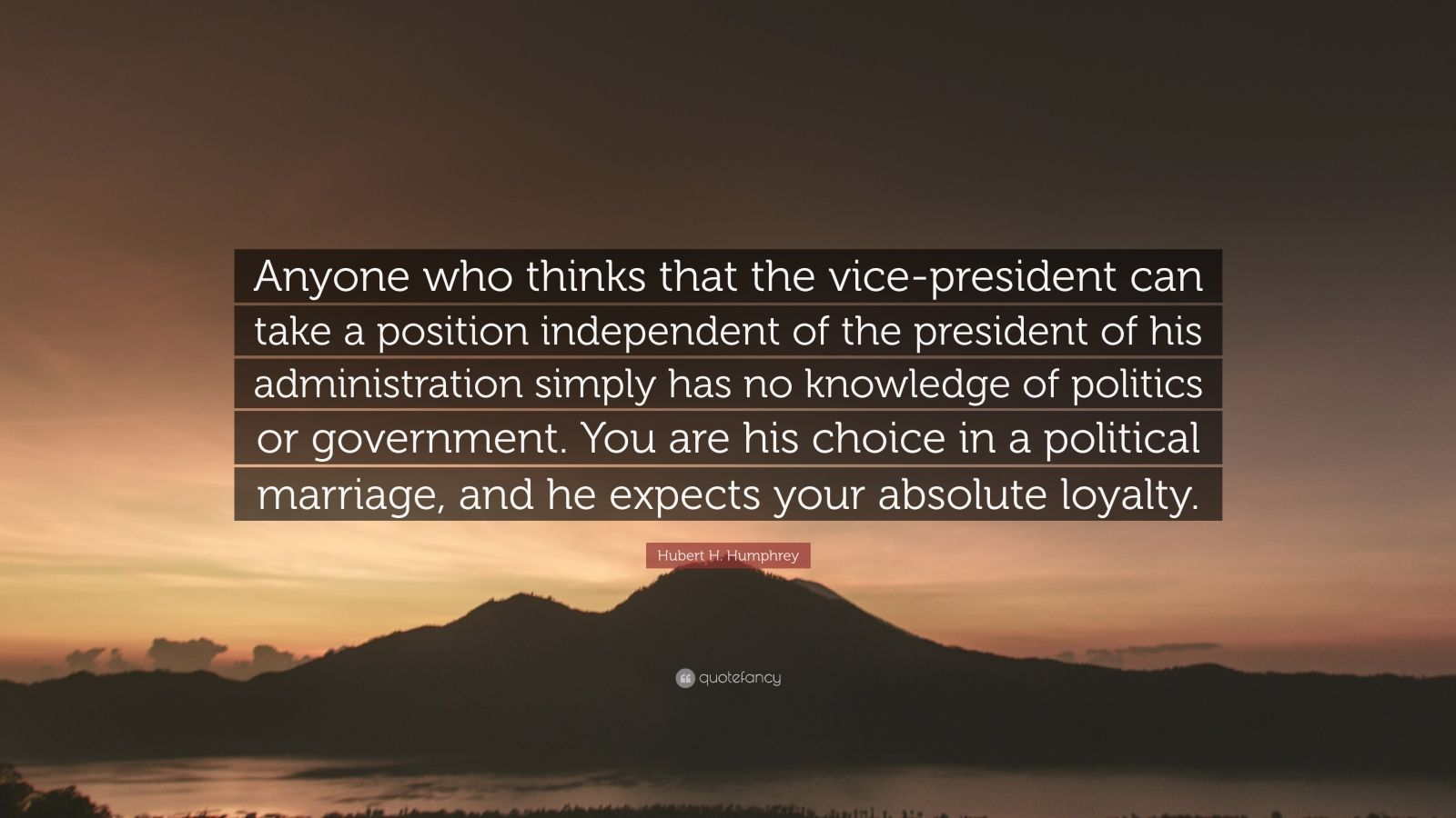 """Hubert H. Humphrey Quote: """"Anyone who thinks that the vice-president can take a position independent of the president of his administration simply has no knowledge of politics or government. You are his choice in a political marriage, and he expects your absolute loyalty."""""""