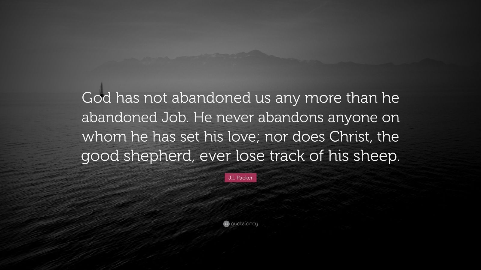 """J.I. Packer Quote: """"God has not abandoned us any more than he abandoned Job. He never abandons anyone on whom he has set his love; nor does Christ, the good shepherd, ever lose track of his sheep."""""""