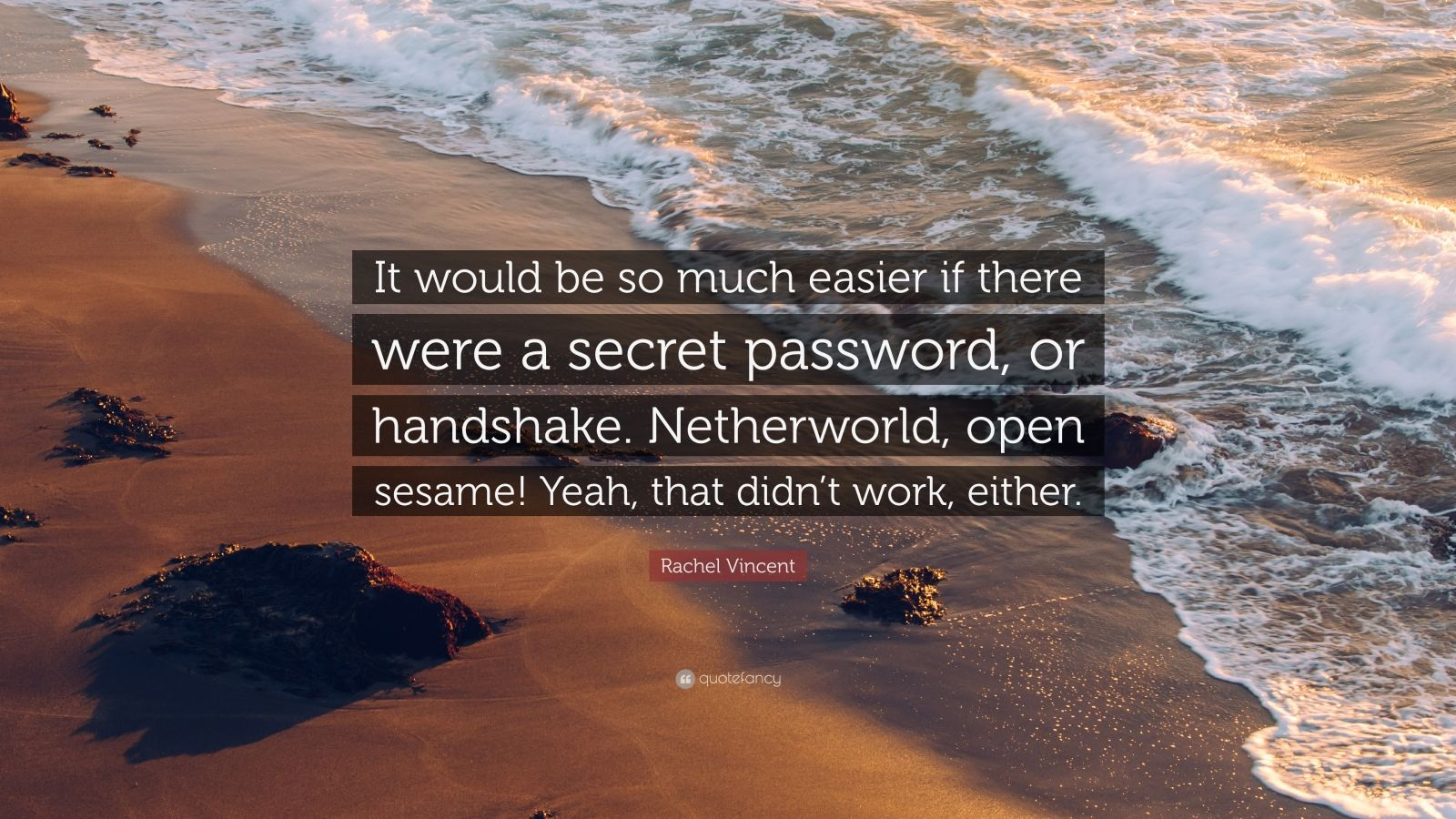 """Rachel Vincent Quote: """"It would be so much easier if there were a secret password, or handshake. Netherworld, open sesame! Yeah, that didn't work, either."""""""