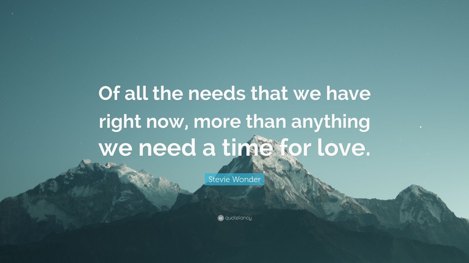 """Stevie Wonder Quote: """"Of all the needs that we have right now, more than anything we need a time for love."""""""