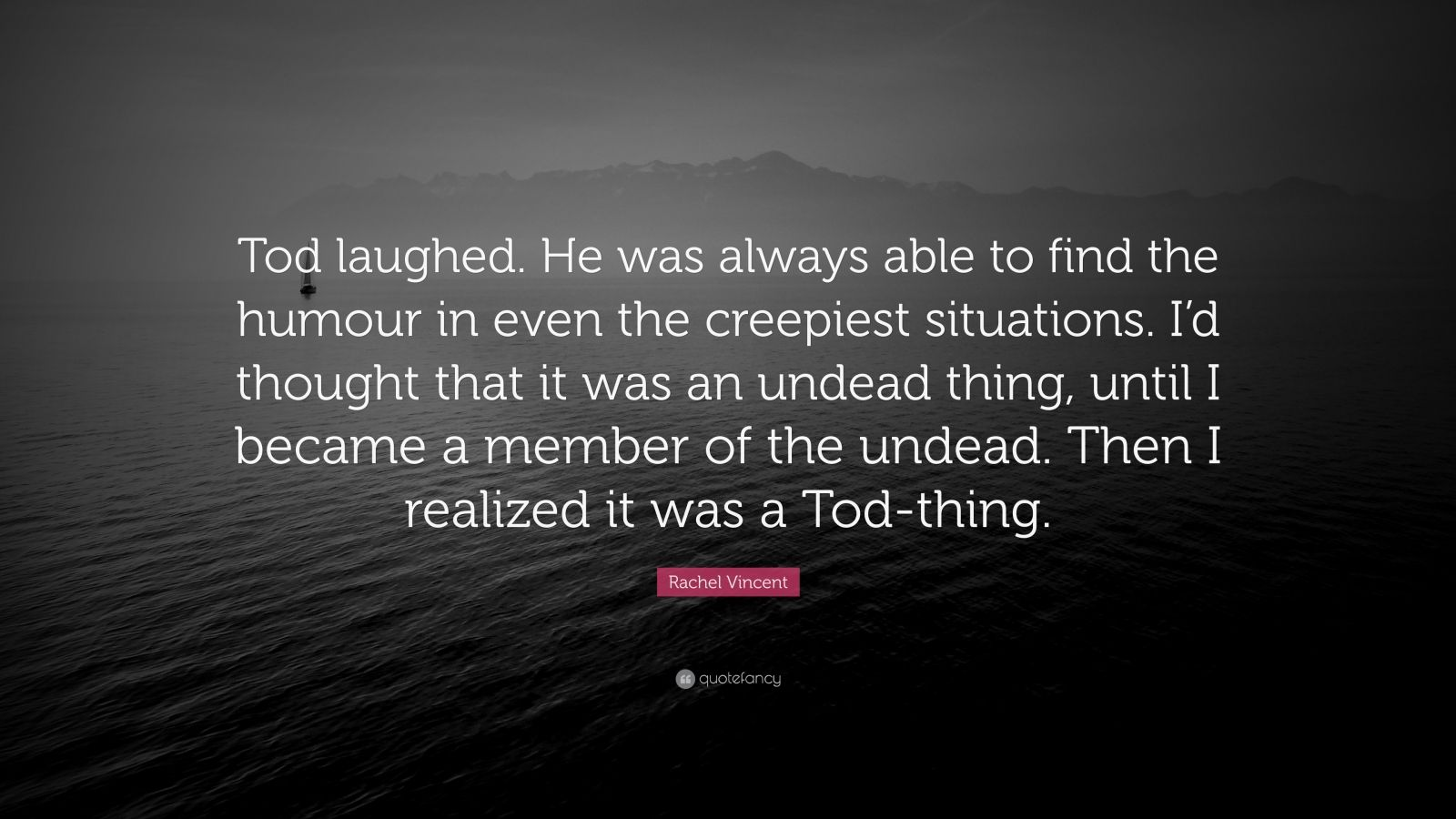 """Rachel Vincent Quote: """"Tod laughed. He was always able to find the humour in even the creepiest situations. I'd thought that it was an undead thing, until I became a member of the undead. Then I realized it was a Tod-thing."""""""