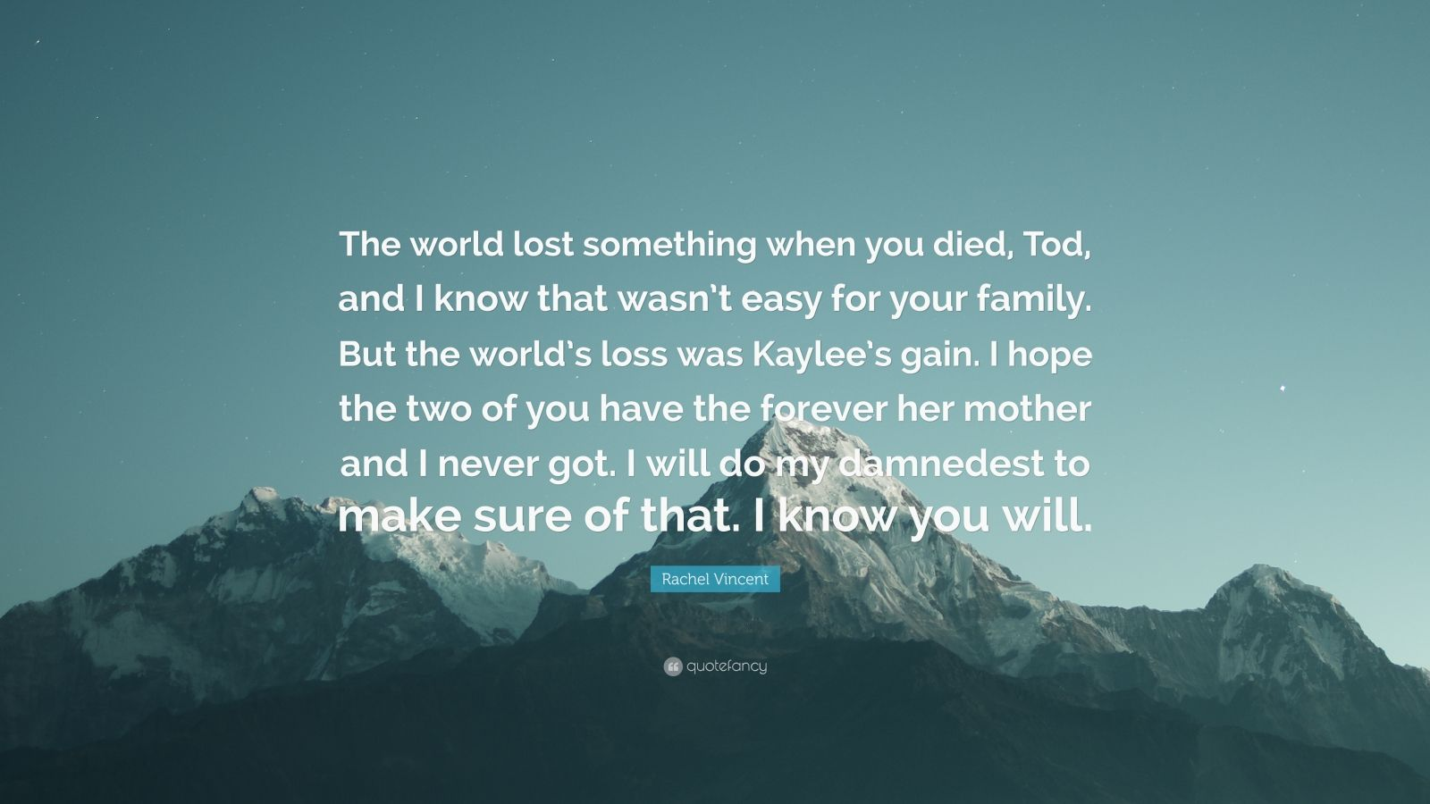 """Rachel Vincent Quote: """"The world lost something when you died, Tod, and I know that wasn't easy for your family. But the world's loss was Kaylee's gain. I hope the two of you have the forever her mother and I never got. I will do my damnedest to make sure of that. I know you will."""""""