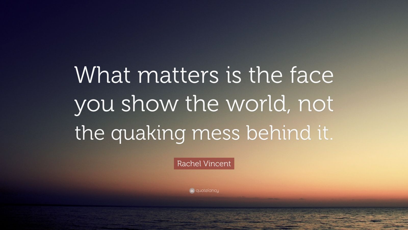 """Rachel Vincent Quote: """"What matters is the face you show the world, not the quaking mess behind it."""""""