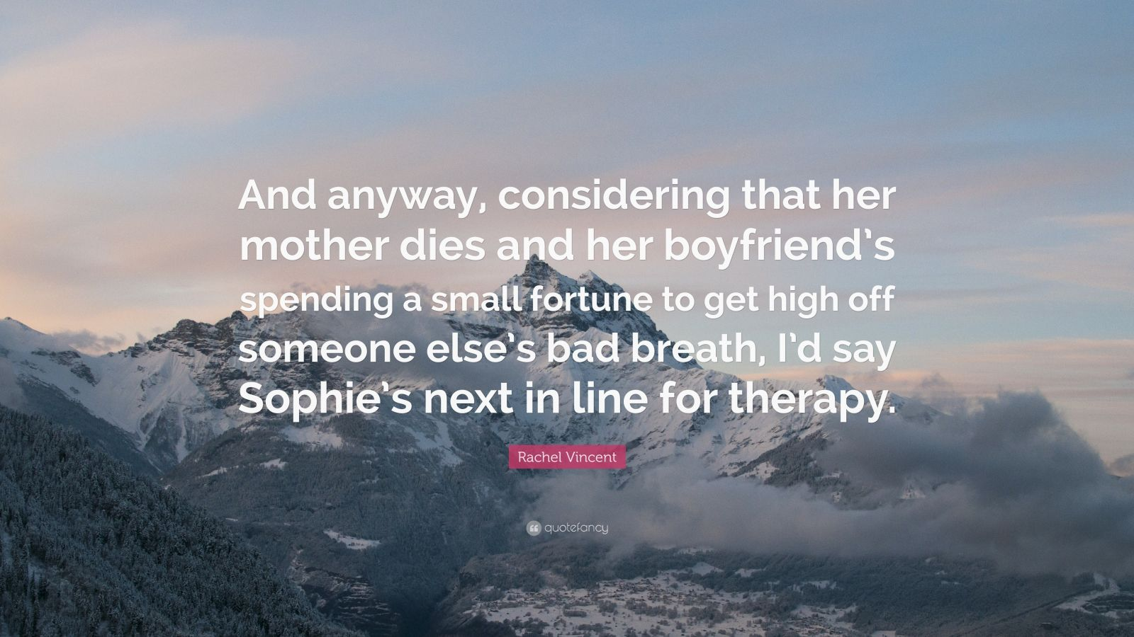 """Rachel Vincent Quote: """"And anyway, considering that her mother dies and her boyfriend's spending a small fortune to get high off someone else's bad breath, I'd say Sophie's next in line for therapy."""""""