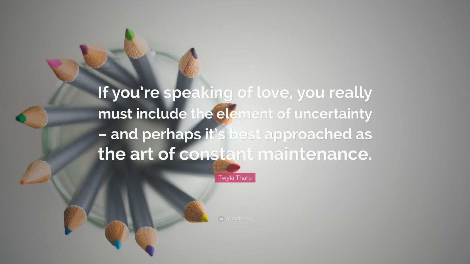 """Twyla Tharp Quote: """"If you're speaking of love, you really must include the element of uncertainty – and perhaps it's best approached as the art of constant maintenance."""""""