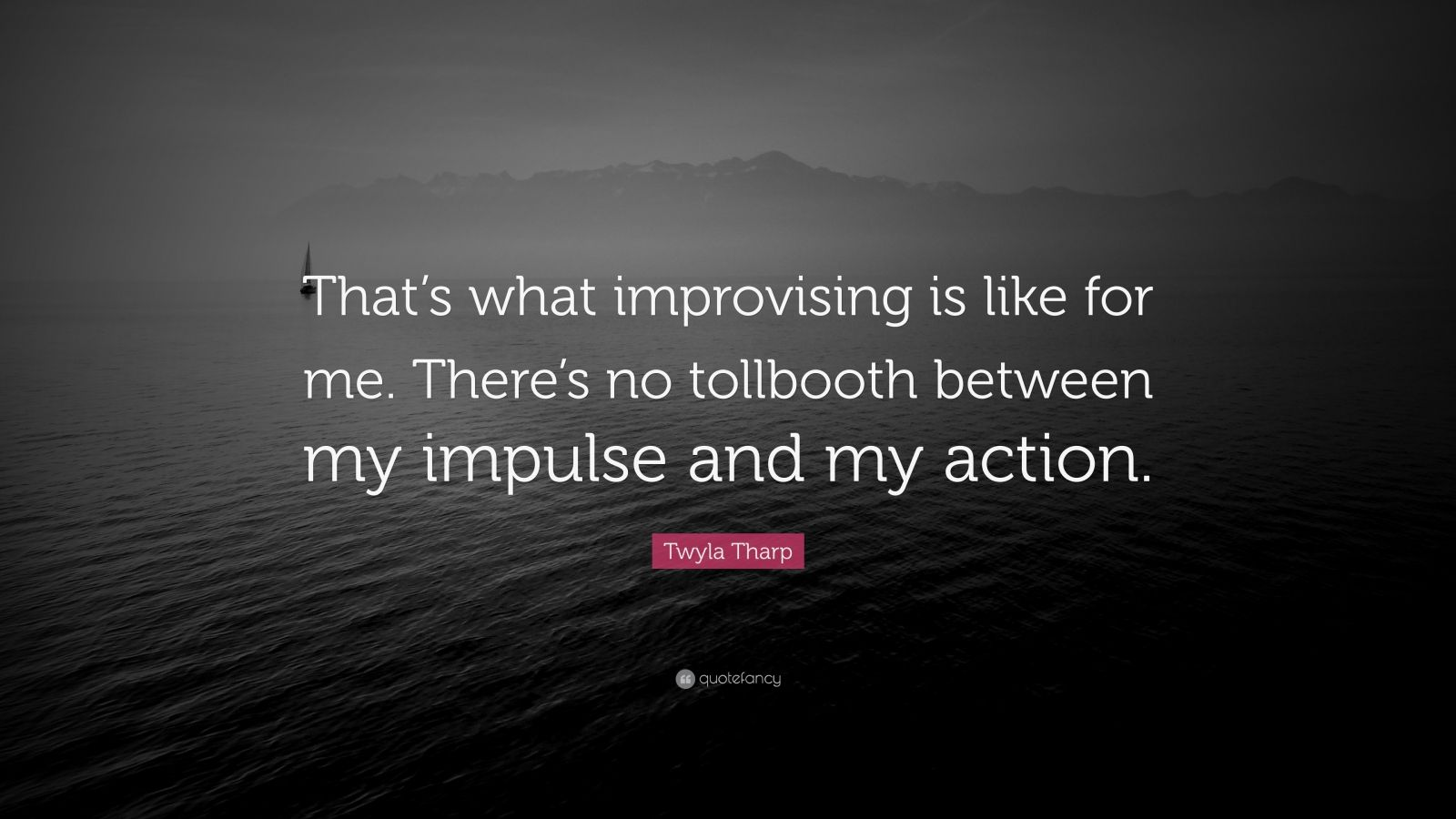 """Twyla Tharp Quote: """"That's what improvising is like for me. There's no tollbooth between my impulse and my action."""""""