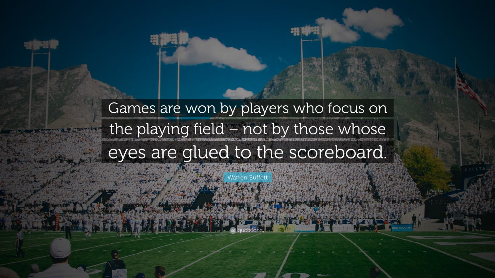 "Warren Buffett Quote: ""Games are won by players who focus on the playing field – not by those whose eyes are glued to the scoreboard."""