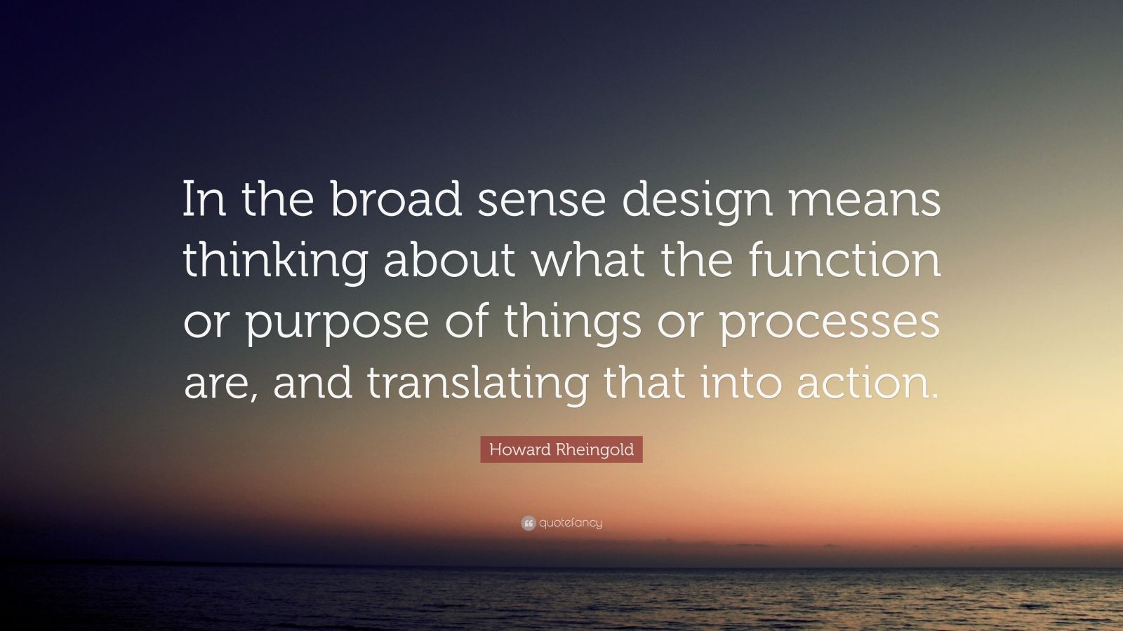 """Howard Rheingold Quote: """"In the broad sense design means thinking about what the function or purpose of things or processes are, and translating that into action."""""""