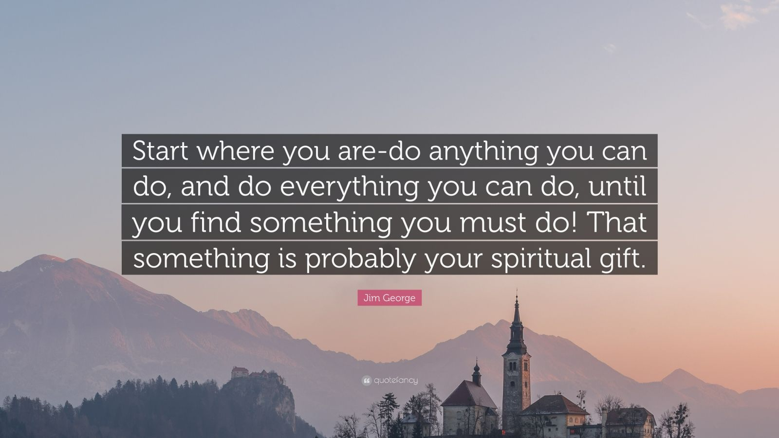 "Jim George Quote: ""Start where you are-do anything you can do, and do everything you can do, until you find something you must do! That something is probably your spiritual gift."""
