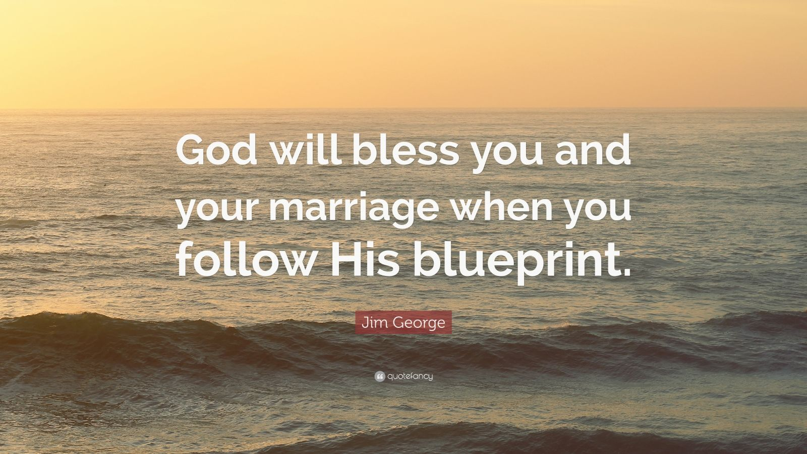 "Jim George Quote: ""God will bless you and your marriage when you follow His blueprint."""