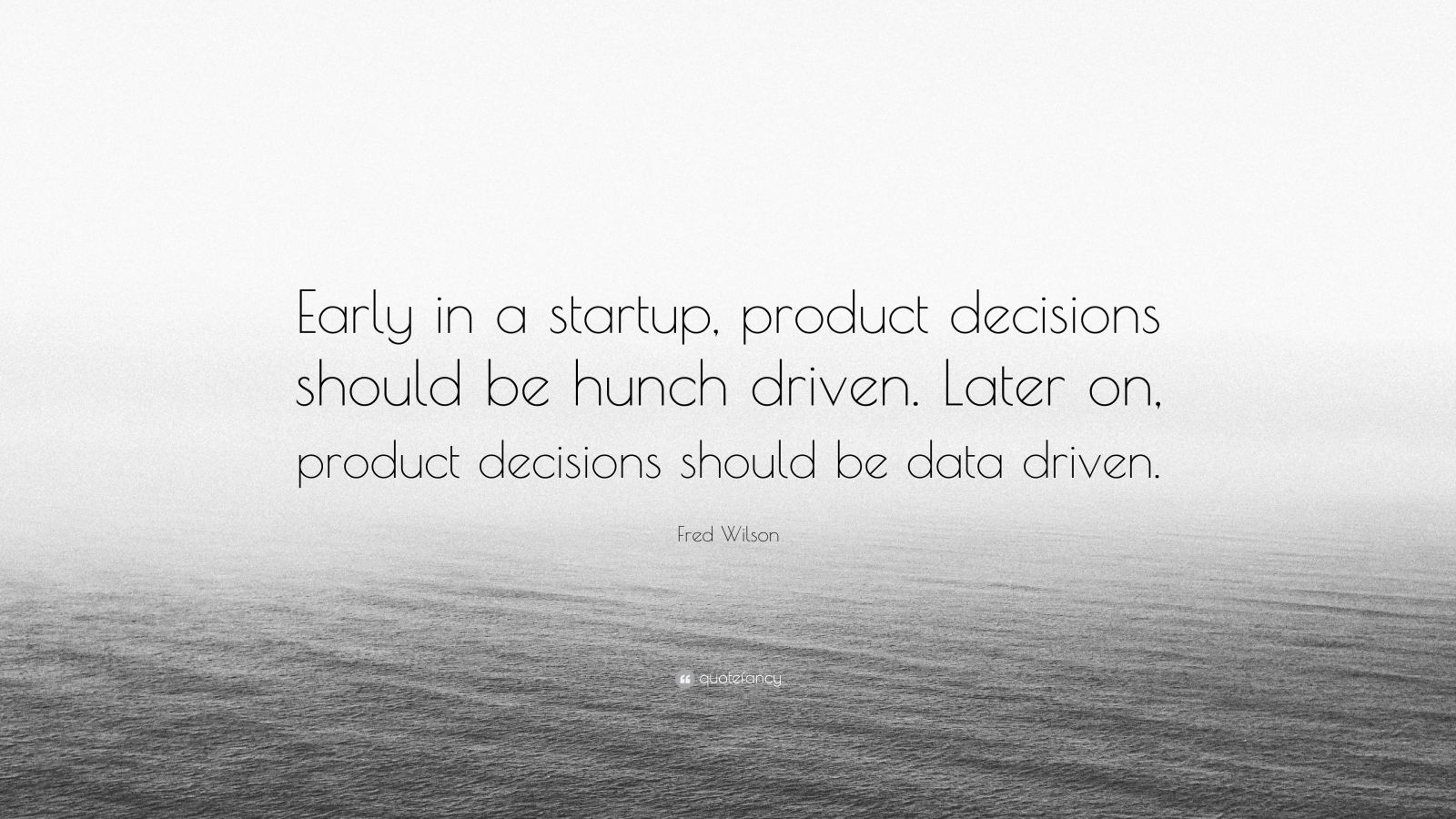 "Fred Wilson Quote: ""Early in a startup, product decisions should be hunch driven. Later on, product decisions should be data driven."""