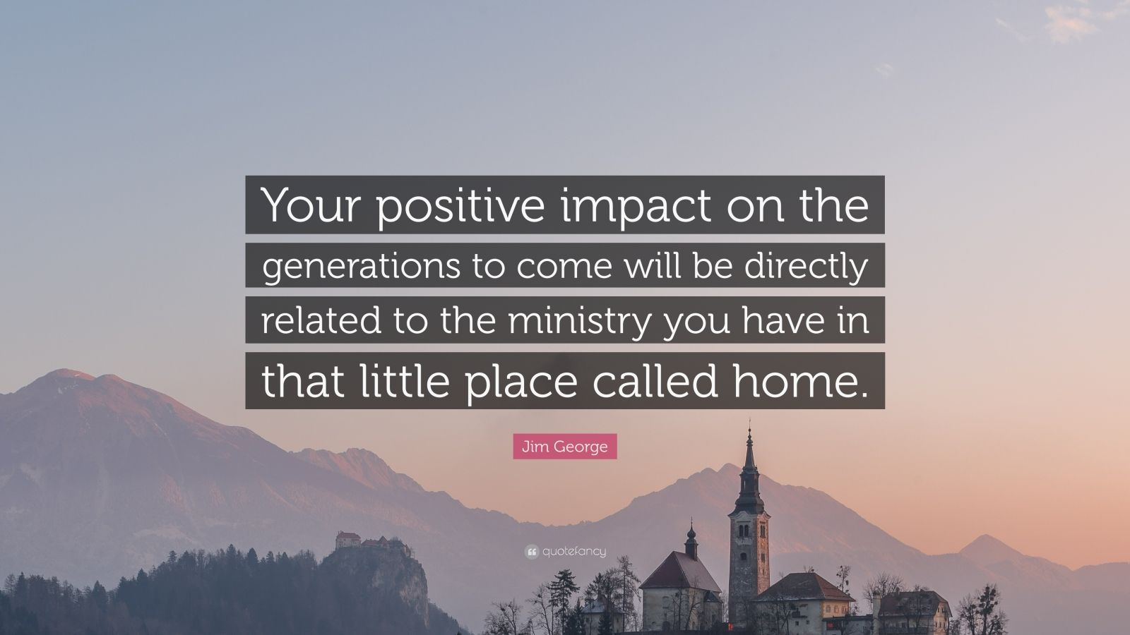 """Jim George Quote: """"Your positive impact on the generations to come will be directly related to the ministry you have in that little place called home."""""""