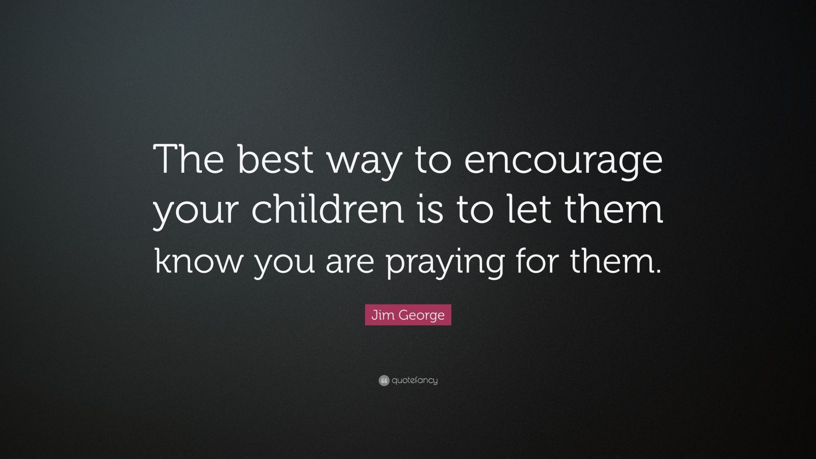 """Jim George Quote: """"The best way to encourage your children is to let them know you are praying for them."""""""