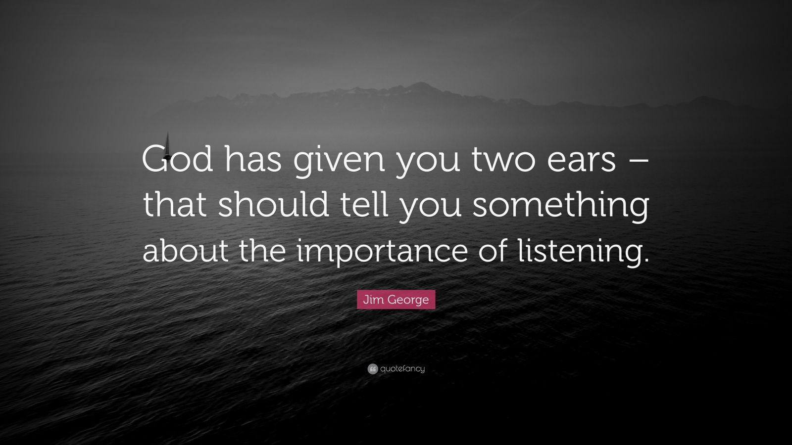 """Jim George Quote: """"God has given you two ears – that should tell you something about the importance of listening."""""""