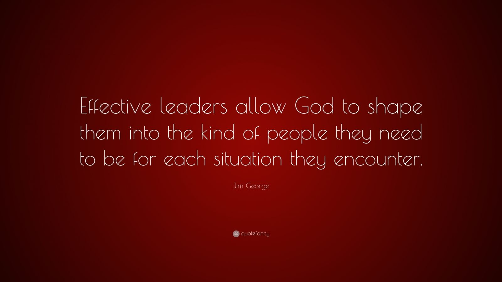 """Jim George Quote: """"Effective leaders allow God to shape them into the kind of people they need to be for each situation they encounter."""""""