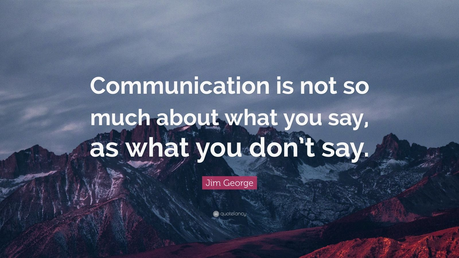 """Jim George Quote: """"Communication is not so much about what you say, as what you don't say."""""""