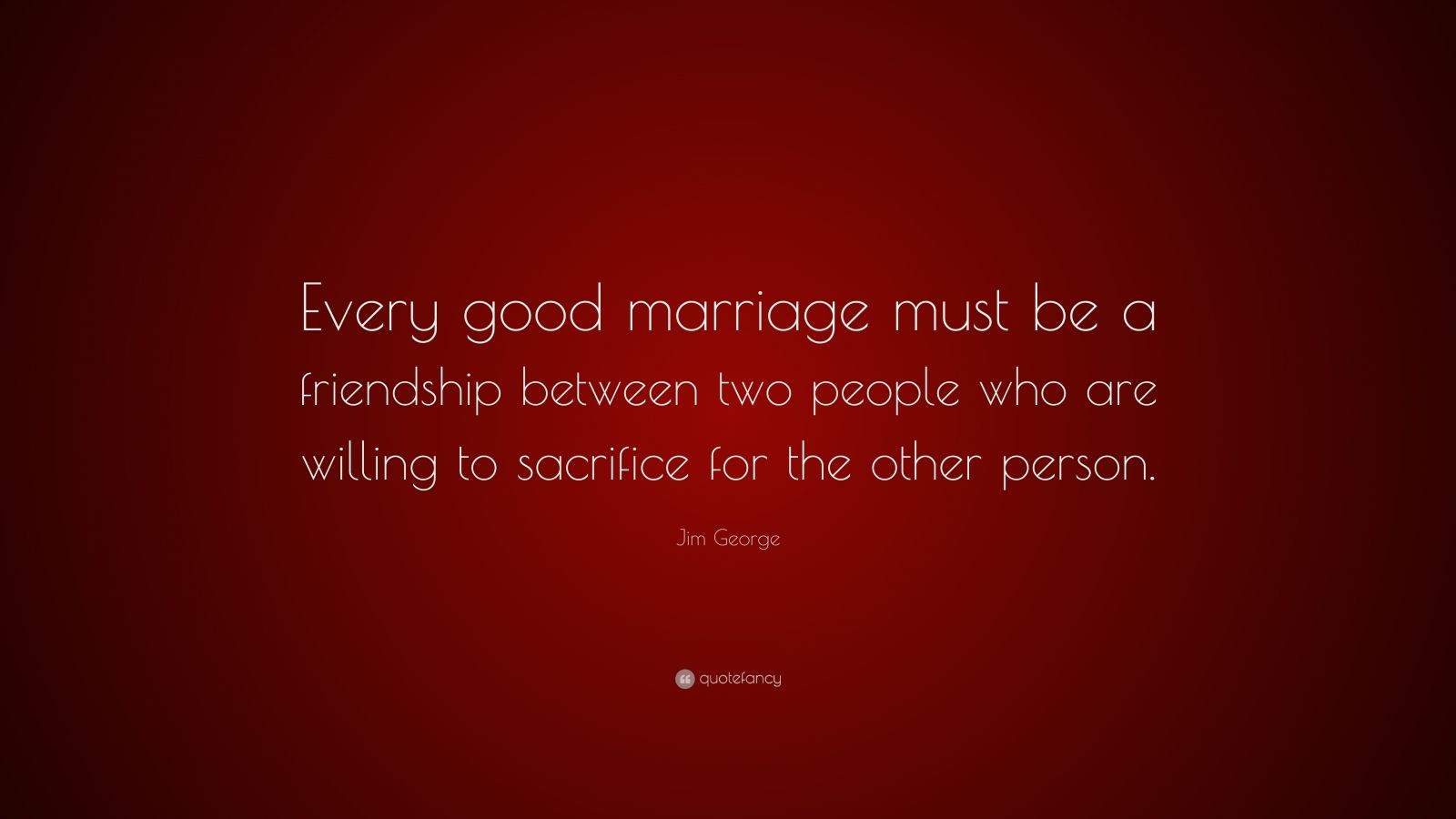 """Jim George Quote: """"Every good marriage must be a friendship between two people who are willing to sacrifice for the other person."""""""