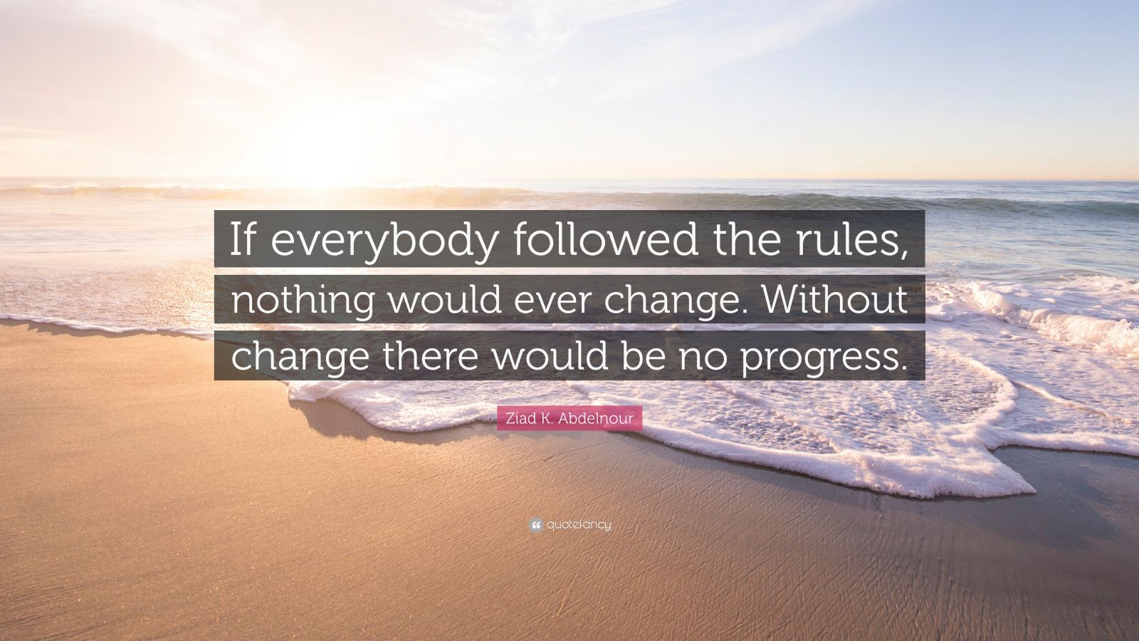 "Ziad K. Abdelnour Quote: ""If everybody followed the rules, nothing would ever change. Without change there would be no progress."""