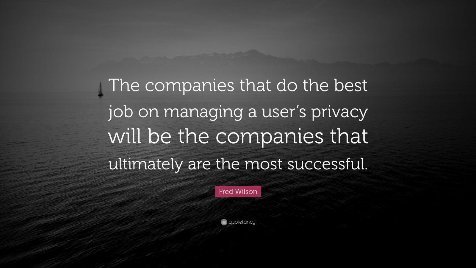 """Fred Wilson Quote: """"The companies that do the best job on managing a user's privacy will be the companies that ultimately are the most successful."""""""