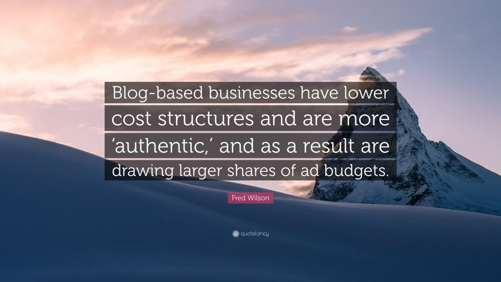 "Fred Wilson Quote: ""Blog-based businesses have lower cost structures and are more 'authentic,' and as a result are drawing larger shares of ad budgets."""