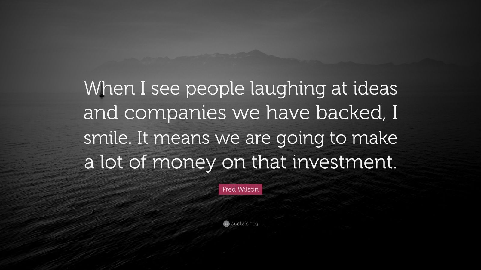 """Fred Wilson Quote: """"When I see people laughing at ideas and companies we have backed, I smile. It means we are going to make a lot of money on that investment."""""""