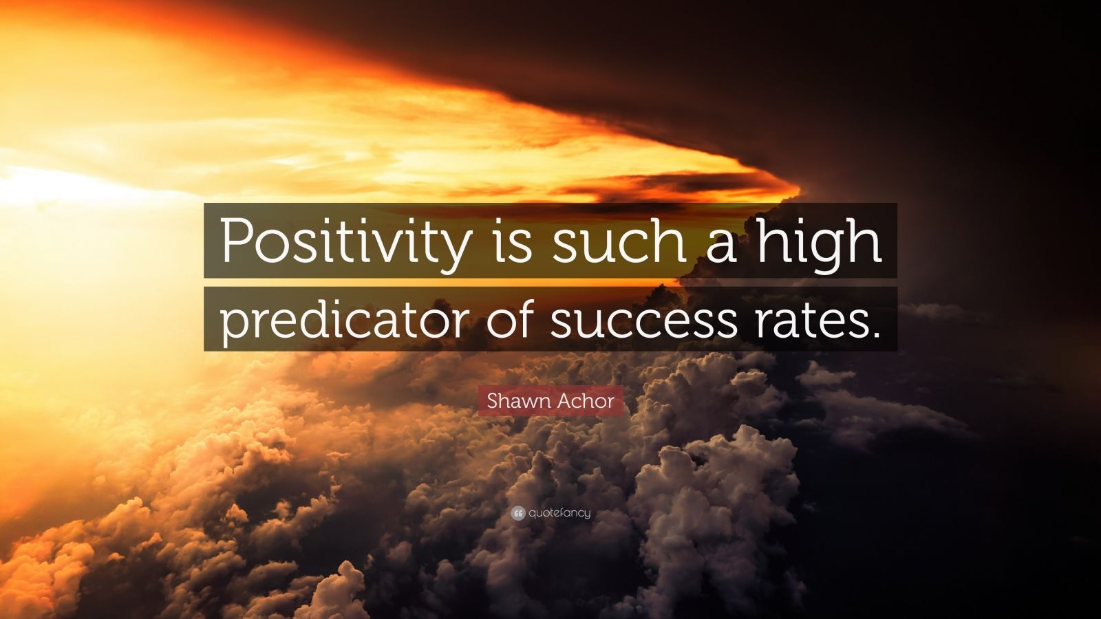 "Shawn Achor Quote: ""Positivity is such a high predicator of success rates."""