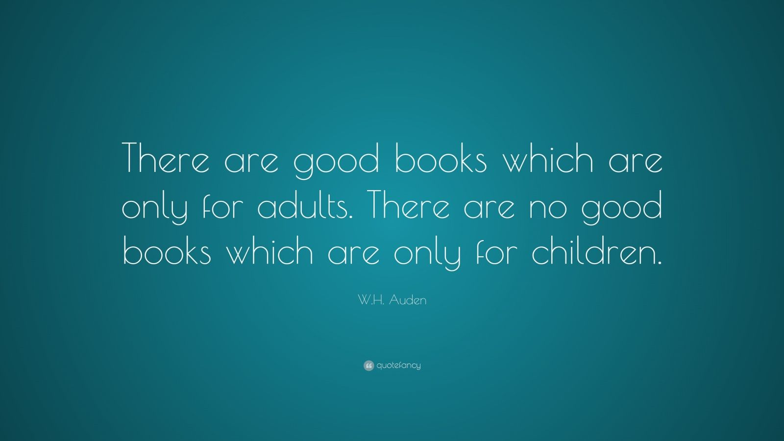 "W.H. Auden Quote: ""There are good books which are only for adults. There are no good books which are only for children."""