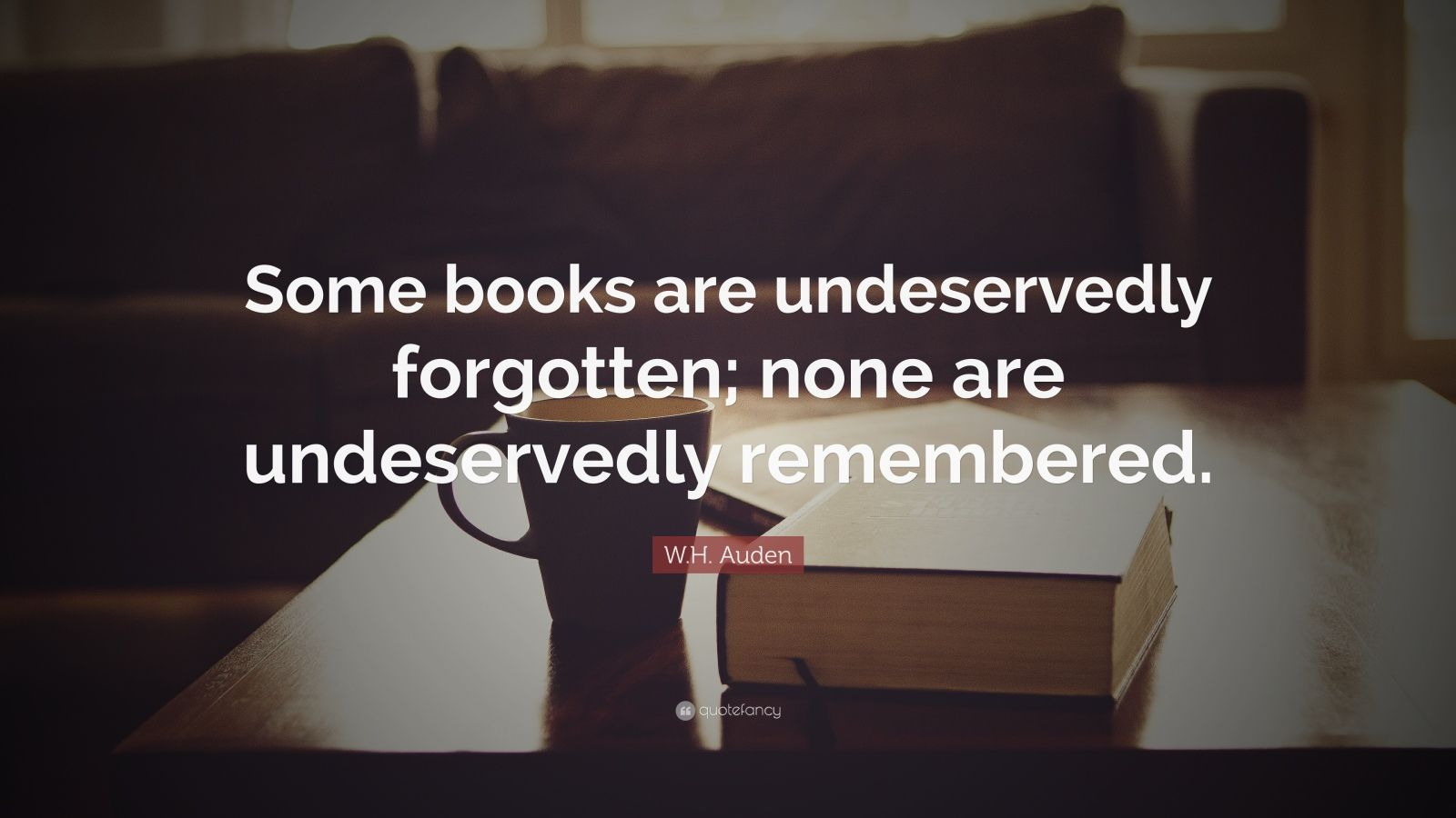 "W.H. Auden Quote: ""Some books are undeservedly forgotten; none are undeservedly remembered."""