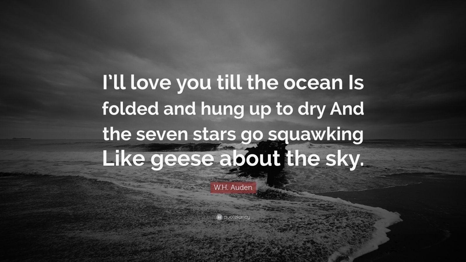 "W.H. Auden Quote: ""I'll love you till the ocean Is folded and hung up to dry And the seven stars go squawking Like geese about the sky."""