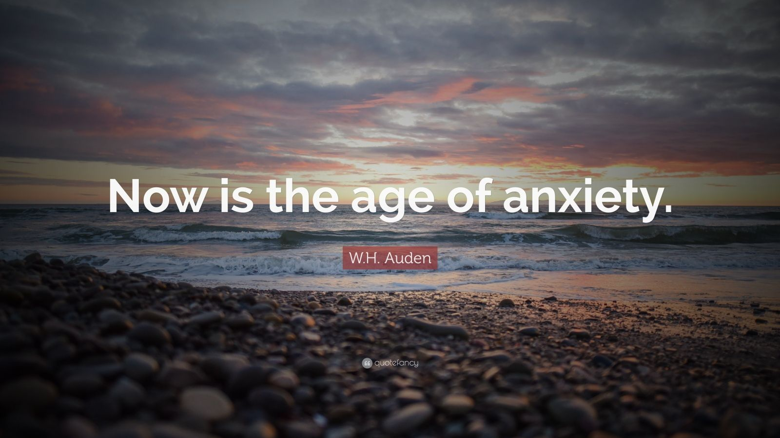 """W.H. Auden Quote: """"Now is the age of anxiety."""""""