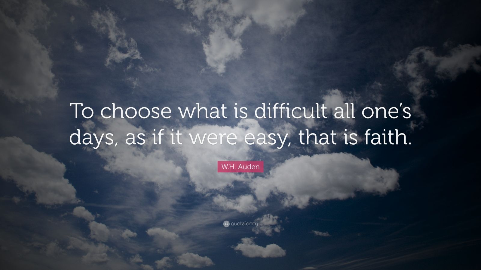 "W.H. Auden Quote: ""To choose what is difficult all one's days, as if it were easy, that is faith."""